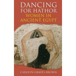 Dancing for Hathor, Women in Ancient Egypt by Carolyn Graves-Brown, 9781847250544.