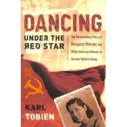 Dancing Under the Red Star, The Extraordinary Story of Margaret Werner, the Only American Woman to Survive Stalin's Gulag by Karl Tobien, 9781400070787.