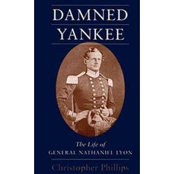 Damned Yankee, Life of General Nathaniel Lyon by Christopher Phillips, 9780807121030.