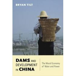 Dams and Development in China, The Moral Economy of Water and Power by Bryan Tilt, 9780231170116.