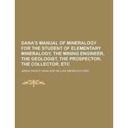 Dana's Manual of Mineralogy for the Student of Elementary Mineralogy, the Mining Engineer, the Geologist, the Prospector, the Collector, Etc by James Dwight Dana, 9781230859569.