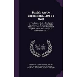 Danish Arctic Expeditions, 1605 to 1620, In Two Books: Book I. the Danish Expeditions to Greenland in 1605, 1606, and 16