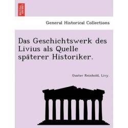Das Geschichtswerk Des Livius ALS Quelle Spa Terer Historiker. by Gustav Reinhold, 9781241742393.