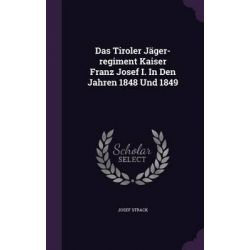 Das Tiroler Jager-Regiment Kaiser Franz Josef I. in Den Jahren 1848 Und 1849 by Josef Strack, 9781342982636.