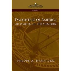 Daughters of America or Women of the Century by Phebe Ann Hanaford, 9781596052451.