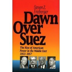 Dawn Over Suez, The Rise of American Power in the Middle East, 1953-57 by Steven Z. Freiberger, 9780929587837.