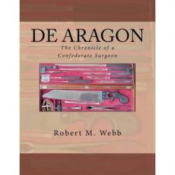 de Aragon the Chronicle of a Confederate Surgeon by Robert M Webb, 9781475046168.