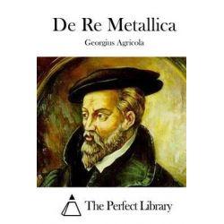 de Re Metallica by Georgius Agricola, 9781519406606.