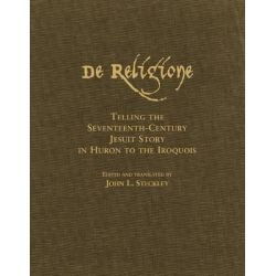 De Religione, Telling the Seventeenth-Century Jesuit Story in Huron to the Iroquois by J.L. Steckley, 9780806136172.