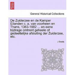 de Zuiderzee En de Kamper Eilanden C. A. Van Voorheen En Thans, 1363-1882 ... En Eene Bijdrage Omtrent Geheele of Gedeeltelijke Afsluiting Der Zuiderzee, Etc. by J Swets, 9781241413798.