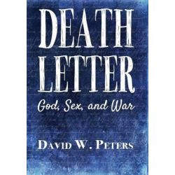 Death Letter, God, Sex, and War by David W Peters, 9780989817554.