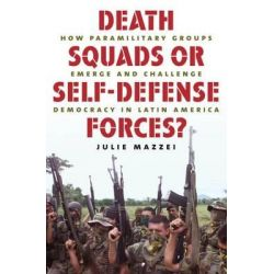 Death Squads or Self-defense Forces?, How Paramilitary Groups Emerge and Challenge Democracy in Latin America by Julie Mazzei, 9780807859698.