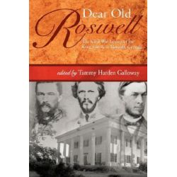 Dear Old Roswell, The Civil War Letters of the King Family of Roswell, Georgia by Tammy Harden Galloway, 9780865548114.