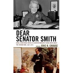 Dear Senator Smith, Small-town Maine Writes to Senator Margaret Chase Smith About the Vietnam War by Eric R. Crouse, 9780739124840.