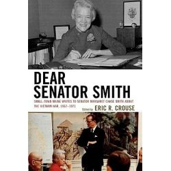 Dear Senator Smith, Small-Town Maine Writes to Senator Margaret Chase Smith About the Vietnam War by Eric R. Crouse, 9780739124857.