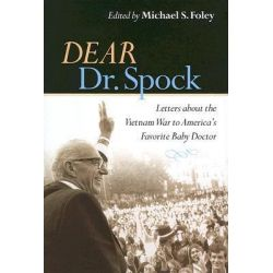Dear Dr. Spock, Letters About the Vietnam War to America's Favorite Baby Doctor by Michael S. Foley, 9780814727430.