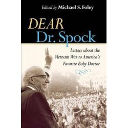Dear Dr. Spock, Letters About the Vietnam War to America's Favorite Baby Doctor by Michael S. Foley, 9780814727447.