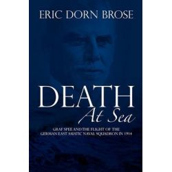 Death at Sea, Graf Spee and the Flight of the German East Asiatic Naval Squadron in 1914 by Professor Department of History and Politics Eric Dorn Brose, 9781453738610.