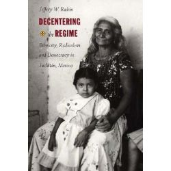 Decentering the Regime, Ethnicity, Radicalism, and Democracy in Juchitan, Mexico by Jeffrey W. Rubin, 9780822320630.