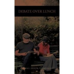 Debate Over Lunch, History, Theory and Political Economy by Michael Joseph Francisconi, 9781466905122.