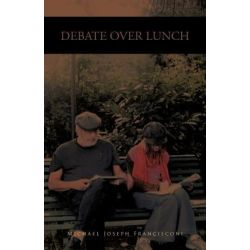 Debate Over Lunch, History, Theory and Political Economy by Michael Joseph Francisconi, 9781466905146.