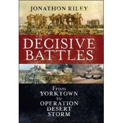 Decisive Battles, From Yorktown to Operation Desert Storm by Jonathon Riley, 9781847252500.