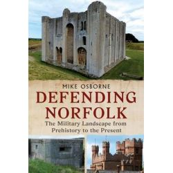 Defending Norfolk, Defending Norfolk: The Military Landscape from Prehistory to the Present by Michael Osborne, 9781781554999.