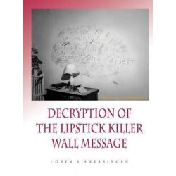 Decryption of the Lipstick Killer Wall Code by Loren L Swearingen, 9780692490198.