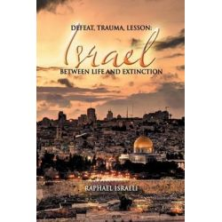Defeat, Trauma, Lesson, Israel Between Life and Extinction by Raphael Israeli, 9781631350139.