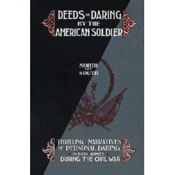 Deeds of Daring by the American Soldier, North and South, Thrilling Narratives of Personal Daring in Both Armies During the Civil War by D.M. Kelsey, 9781582181554.