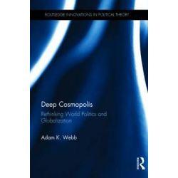 Deep Cosmopolis, Rethinking World Politics and Globalization by Adam K. Webb, 9781138891326.