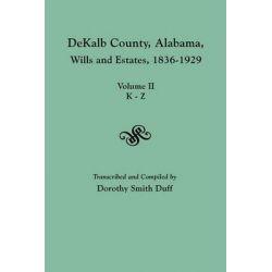 Dekalb County, Alabama, Wills and Estates 1836-1929. Volume II, K-Z by Dorothy Smith Duff, 9780806354897.