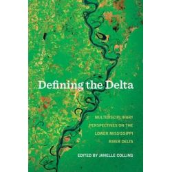 Defining the Delta, Multidisciplinary Perspectives on the Lower Mississippi River Delta by Janelle Collins, 9781557286871.