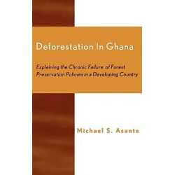 Deforestation in Ghana, Explaining the Chronic Failure of Forest Preservation Policies in a Developing Country by Michael S. Asante, 9780761822974.
