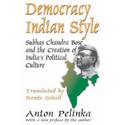 Democracy Indian Style, Subhas Chandra Bose and the Creation of India's Political Culture by Anton Pelinka, 9781412854887.
