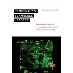 Democracy's Blameless Leaders, From Dresden to Abu Ghraib, How Leaders Evade Accountability for Abuse, Atrocity, and Killing by Neil James Mitchell, 9780814761441.