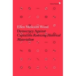 Democracy Against Capitalism, Renewing Historical Materialism by Ellen Meiksins Wood, 9781784782443.