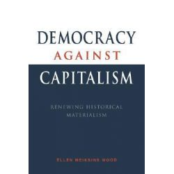 Democracy against Capitalism, Renewing Historical Materialism by Ellen Meiksins Wood, 9780521476829.