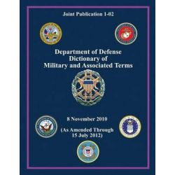 Department of Defense Dictionary of Military and Associated Terms (Joint Publication 1-02) by Chairman of the Joint Chiefs of Staff, 9781480200067.