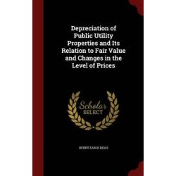 Depreciation of Public Utility Properties and Its Relation to Fair Value and Changes in the Level of Prices by Henry Earle Riggs, 9781297683695.