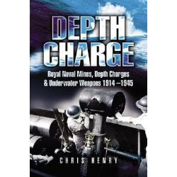 Depth Charge, Royal Naval Mines, Depth Charges and Underwater Weapons 1914-1945 by Chris Henry, 9781844151745.