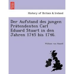 Der Aufstand Des Jungen Pra Tendenten Carl Eduard Stuart in Den Jahren 1745 Bis 1746. by William Von Hassell, 9781241798659.