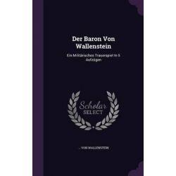 Der Baron Von Wallenstein, Ein Militarisches Trauerspiel in 5 Aufzugen by Von Wallenstein, 9781342985491.