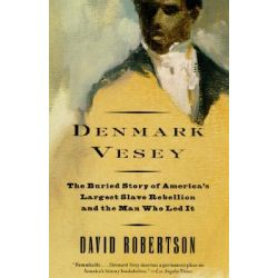 Denmark Vesey, The Buried Story of America's Largest Slave Rebellion and the Man Who Led It by David Robertson, 9780679762188.