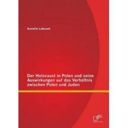 Der Holocaust in Polen Und Seine Auswirkungen Auf Das Verhaltnis Zwischen Polen Und Juden by Annette Labusek, 9783842899230.