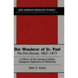 Der Wanderer of St.Paul, The First Decade, 1867-1877 : a Mirror of the German-Catholic Immigrant Experience in Minnesota by John S. Kulas, 9780820426778.