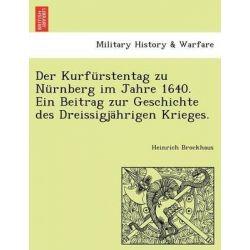 Der Kurfurstentag Zu Nurnberg Im Jahre 1640. Ein Beitrag Zur Geschichte Des Dreissigjahrigen Krieges. by Heinrich Brockhaus, 9781241782535.