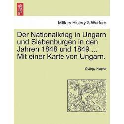 Der Nationalkrieg in Ungarn Und Siebenburgen in Den Jahren 1848 Und 1849 ... Mit Einer Karte Von Ungarn. Zweiter Band. by Gy Rgy Klapka, 9781241466077.