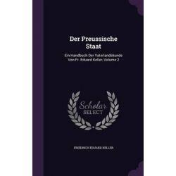 Der Preussische Staat, Ein Handbuch Der Vaterlandskunde Von Fr. Eduard Keller, Volume 2 by Friedrich Eduard Keller, 9781342842541.
