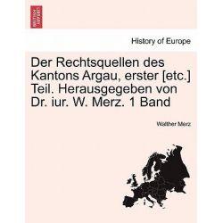 Der Rechtsquellen Des Kantons Argau, Erster [Etc.] Teil. Herausgegeben Von Dr. Iur. W. Merz. 1 Band by Walther Merz, 9781241404352.